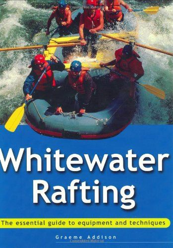 Whitewater Rafting: The Essential Guide to Equipment and Techniques